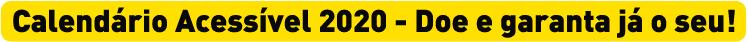 """Descrição da imagem: tarja amarela com o texto """"Calendário Acessível 2020 - Doe e garanta já o seu!"""""""