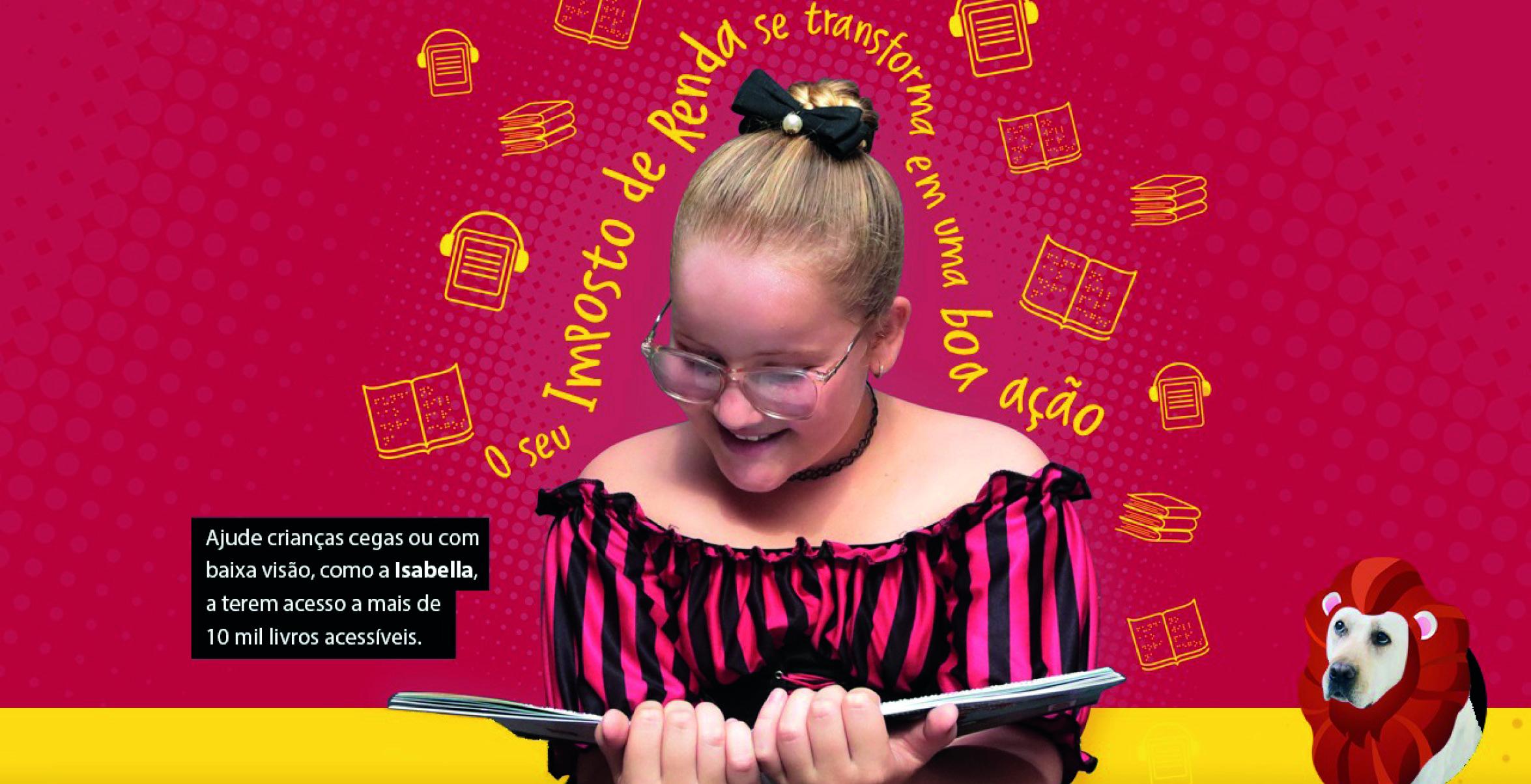 """Imagem de fundo vermelho com ícones amarelos de diferentes formatos de livros (fazendo alusão a livros em braille e digital acessível). Sobre ele, faixa amarela na parte inferior da imagem. Sobre, há uma foto de Isabella segurando um livro, ao centro. Ela sorri e olha para baixo, como se estivesse lendo. Acima de sua cabeça, se lê a frase """"O seu imposto de renda se transforma em uma boa ação"""" escrito em amarelo. À esquerda de Isabella, está escrito """"Ajude crianças cegas ou com baixa visão, como a Isabella, a terem acesso a mais de 10 mil livros acessíveis"""". À sua direita está uma foto do cão-guia Rudy com uma juba de leão feita digitalmente."""